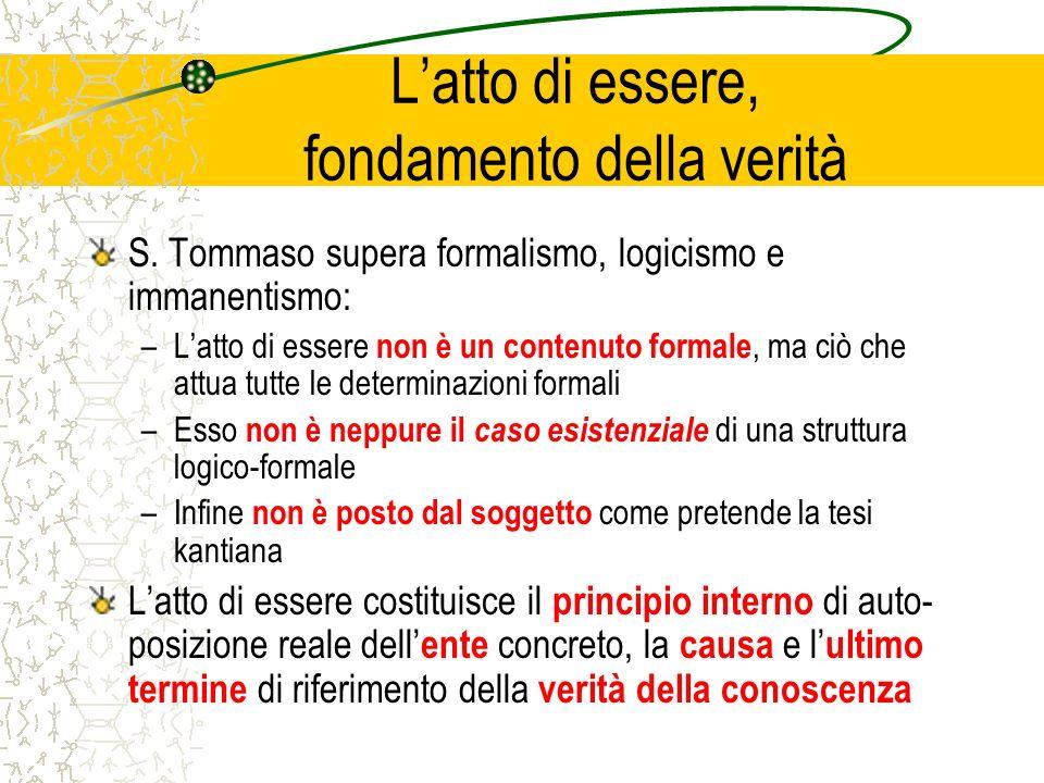 Latto di essere, fondamento della verità S. Tommaso supera formalismo, logicismo e immanentismo: –Latto di essere non è un contenuto formale, ma ciò c