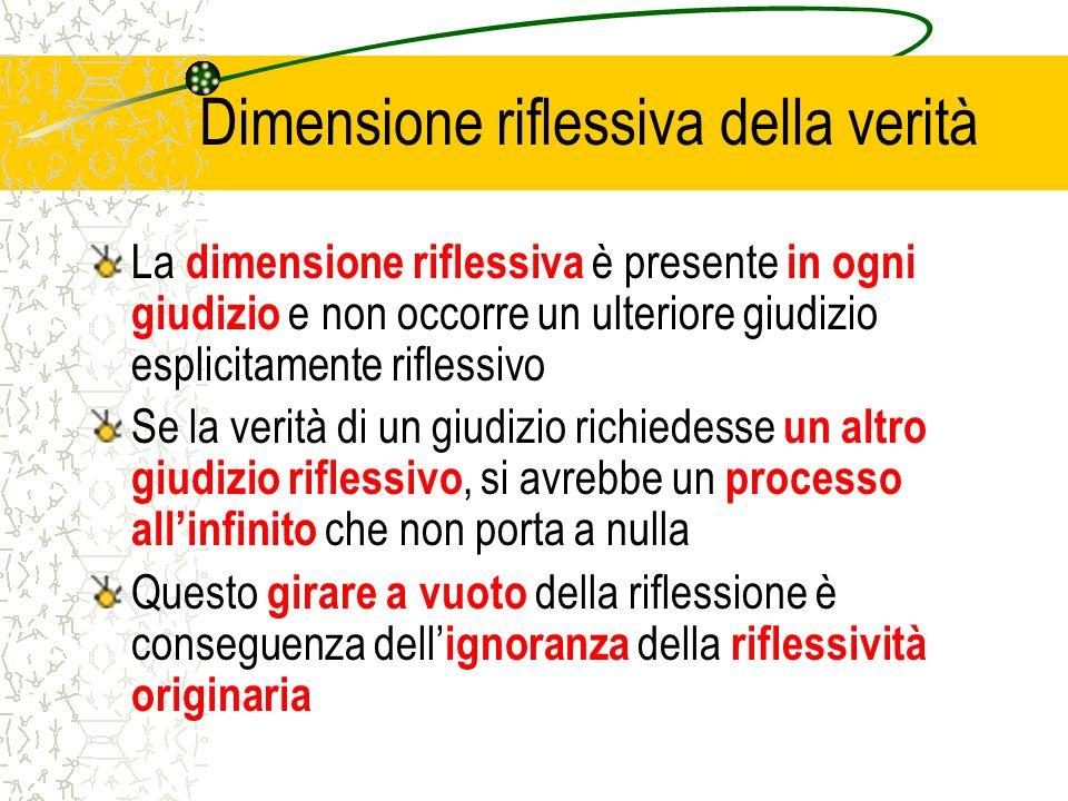 Dimensione riflessiva della verità La dimensione riflessiva è presente in ogni giudizio e non occorre un ulteriore giudizio esplicitamente riflessivo