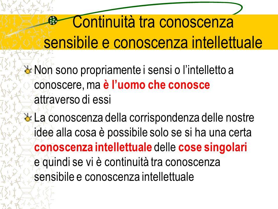 Continuità tra conoscenza sensibile e conoscenza intellettuale Non sono propriamente i sensi o lintelletto a conoscere, ma è luomo che conosce attrave