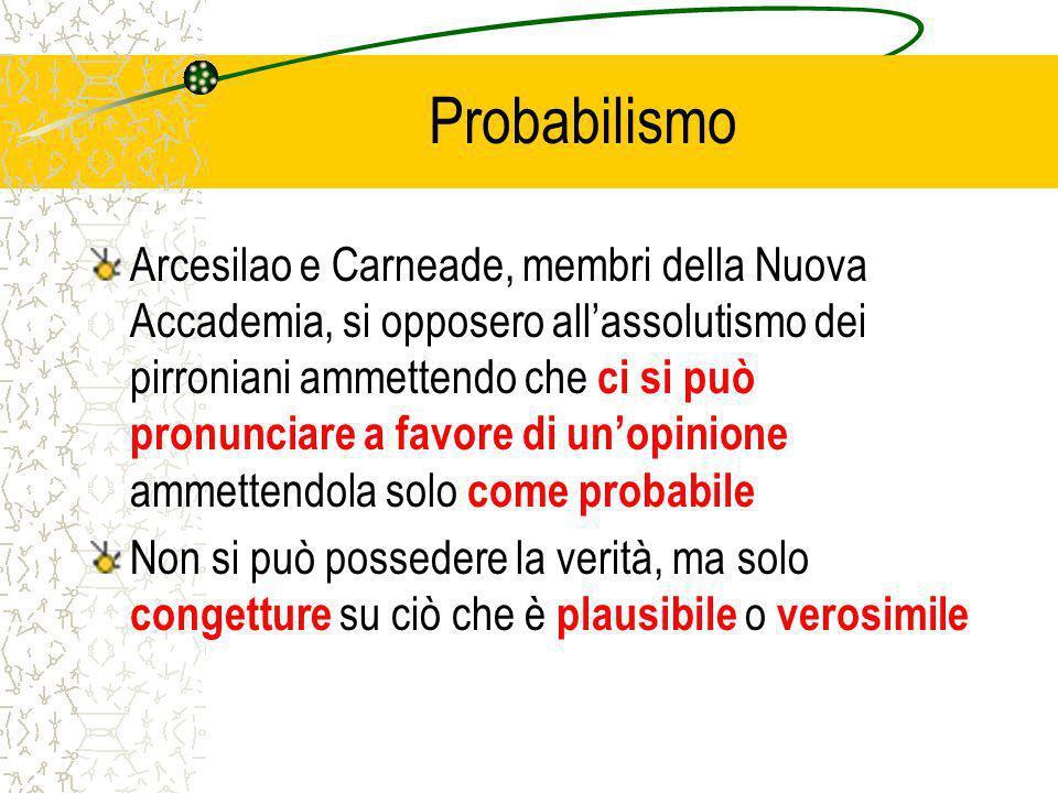Probabilismo Arcesilao e Carneade, membri della Nuova Accademia, si opposero allassolutismo dei pirroniani ammettendo che ci si può pronunciare a favore di unopinione ammettendola solo come probabile Non si può possedere la verità, ma solo congetture su ciò che è plausibile o verosimile