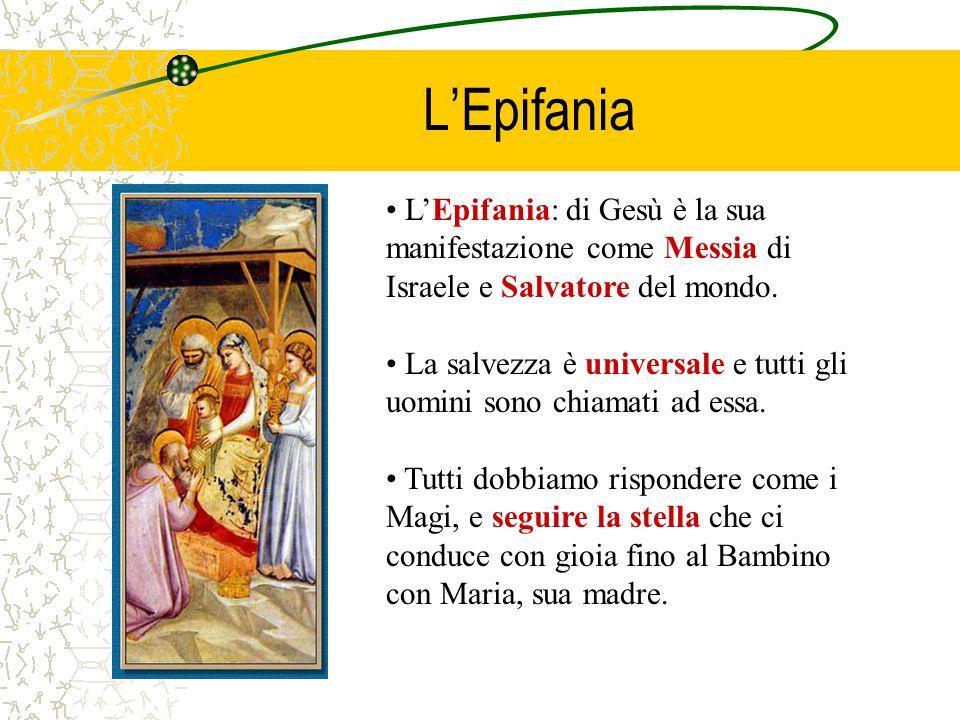 LEpifania LEpifania: di Gesù è la sua manifestazione come Messia di Israele e Salvatore del mondo. La salvezza è universale e tutti gli uomini sono ch