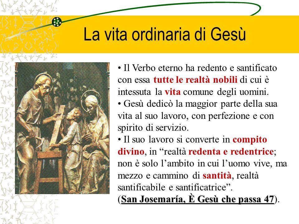 La vita ordinaria di Gesù Il Verbo eterno ha redento e santificato con essa tutte le realtà nobili di cui è intessuta la vita comune degli uomini. Ges