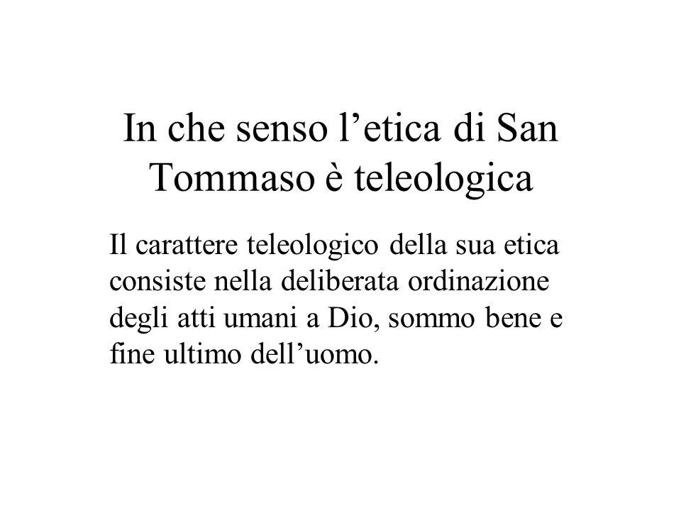 In che senso letica di San Tommaso è teleologica Il carattere teleologico della sua etica consiste nella deliberata ordinazione degli atti umani a Dio