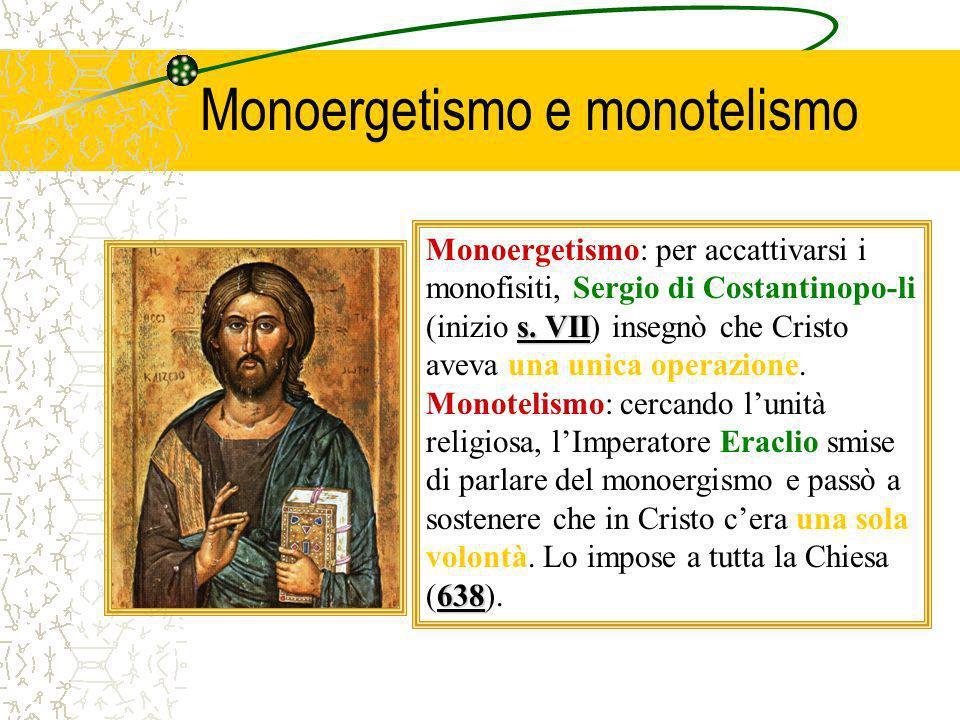Monoergetismo e monotelismo s. VII Monoergetismo: per accattivarsi i monofisiti, Sergio di Costantinopo-li (inizio s. VII) insegnò che Cristo aveva un