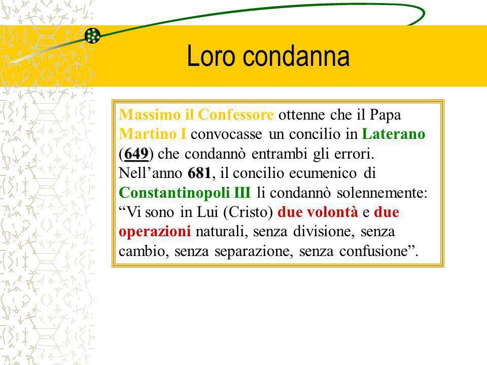 Loro condanna 649 681 Massimo il Confessore ottenne che il Papa Martino I convocasse un concilio in Laterano (649) che condannò entrambi gli errori. N