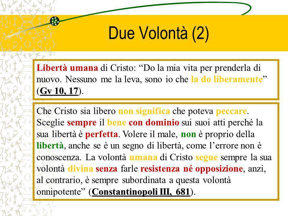 Due Volontà (2) Gv 10, 17 Libertà umana di Cristo: Do la mia vita per prenderla di nuovo. Nessuno me la leva, sono io che la do liberamente (Gv 10, 17
