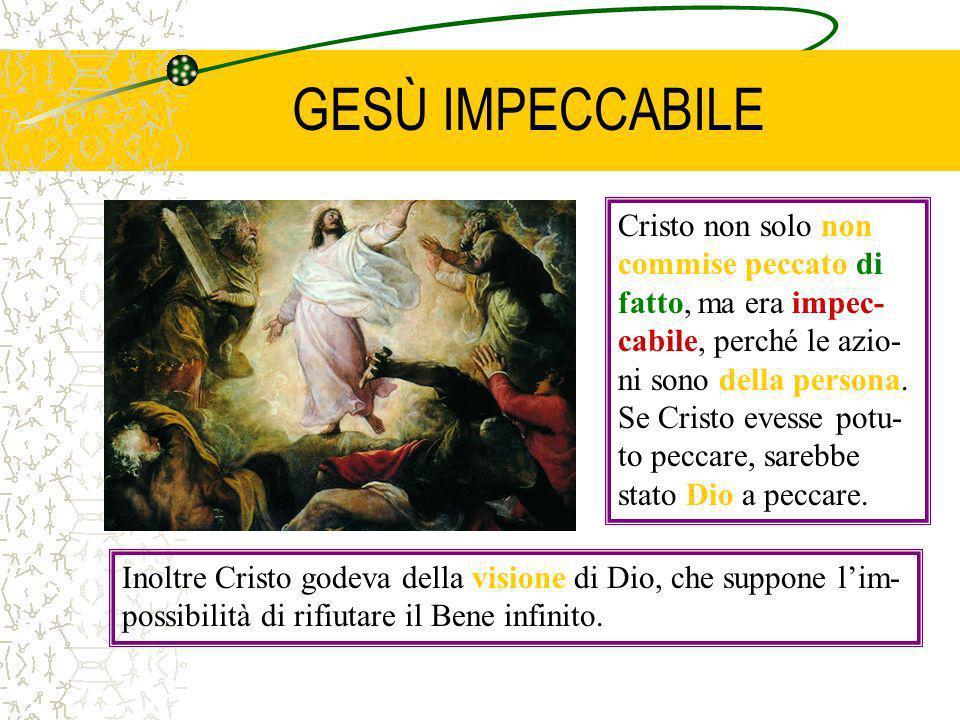 GESÙ IMPECCABILE Cristo non solo non commise peccato di fatto, ma era impec- cabile, perché le azio- ni sono della persona. Se Cristo evesse potu- to