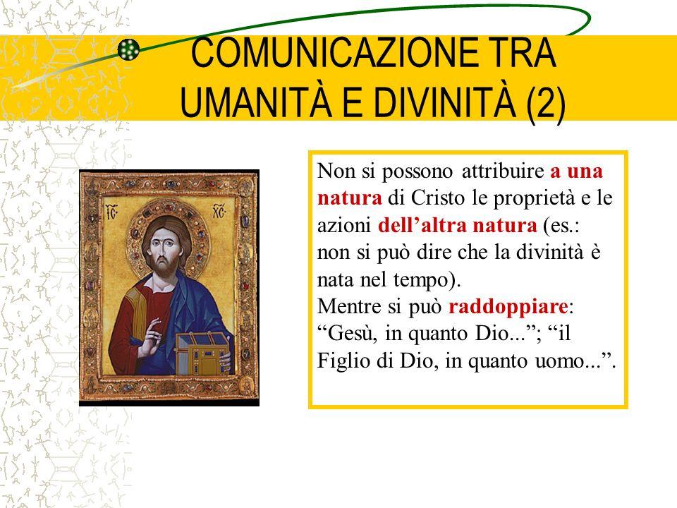 COMUNICAZIONE TRA UMANITÀ E DIVINITÀ (2) Non si possono attribuire a una natura di Cristo le proprietà e le azioni dellaltra natura (es.: non si può dire che la divinità è nata nel tempo).
