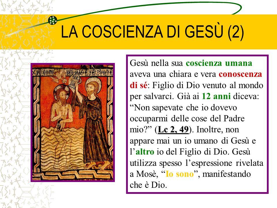 LA COSCIENZA DI GESÙ (2) Lc 2, 49 Gesù nella sua coscienza umana aveva una chiara e vera conoscenza di sé: Figlio di Dio venuto al mondo per salvarci.