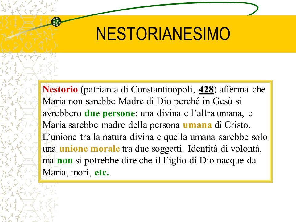 NESTORIANESIMO 428 Nestorio (patriarca di Constantinopoli, 428) afferma che Maria non sarebbe Madre di Dio perché in Gesù si avrebbero due persone: una divina e laltra umana, e Maria sarebbe madre della persona umana di Cristo.