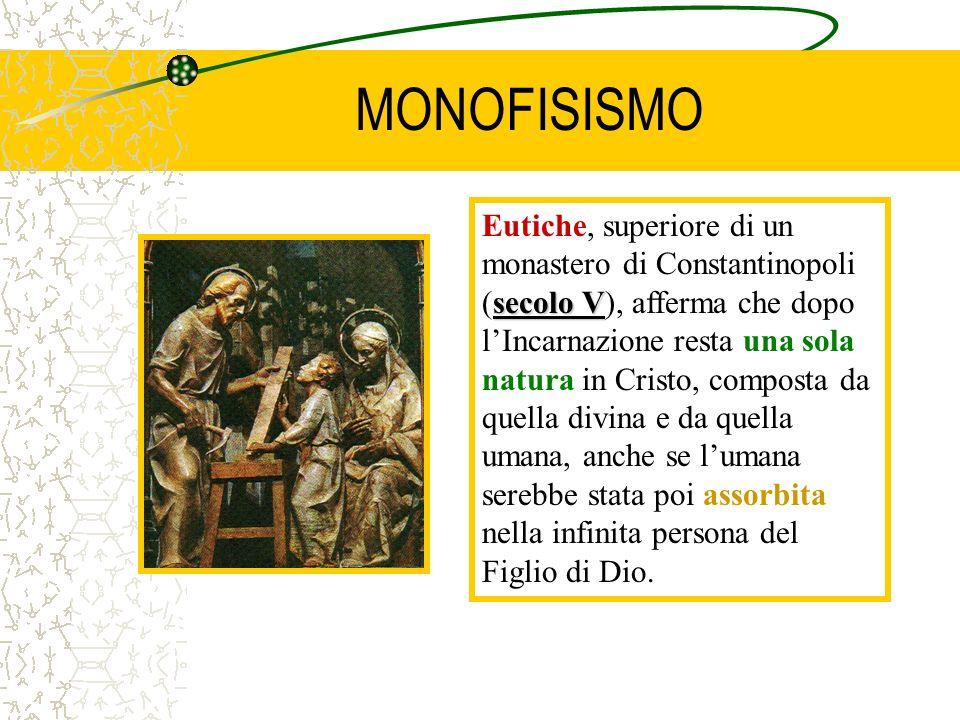 MONOFISISMO secolo V Eutiche, superiore di un monastero di Constantinopoli (secolo V), afferma che dopo lIncarnazione resta una sola natura in Cristo,