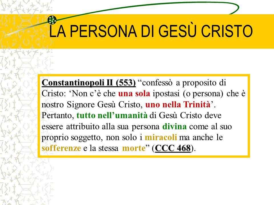 LA PERSONA DI GESÙ CRISTO Constantinopoli II (553) CCC 468 Constantinopoli II (553) confessò a proposito di Cristo: Non cè che una sola ipostasi (o persona) che è nostro Signore Gesù Cristo, uno nella Trinità.