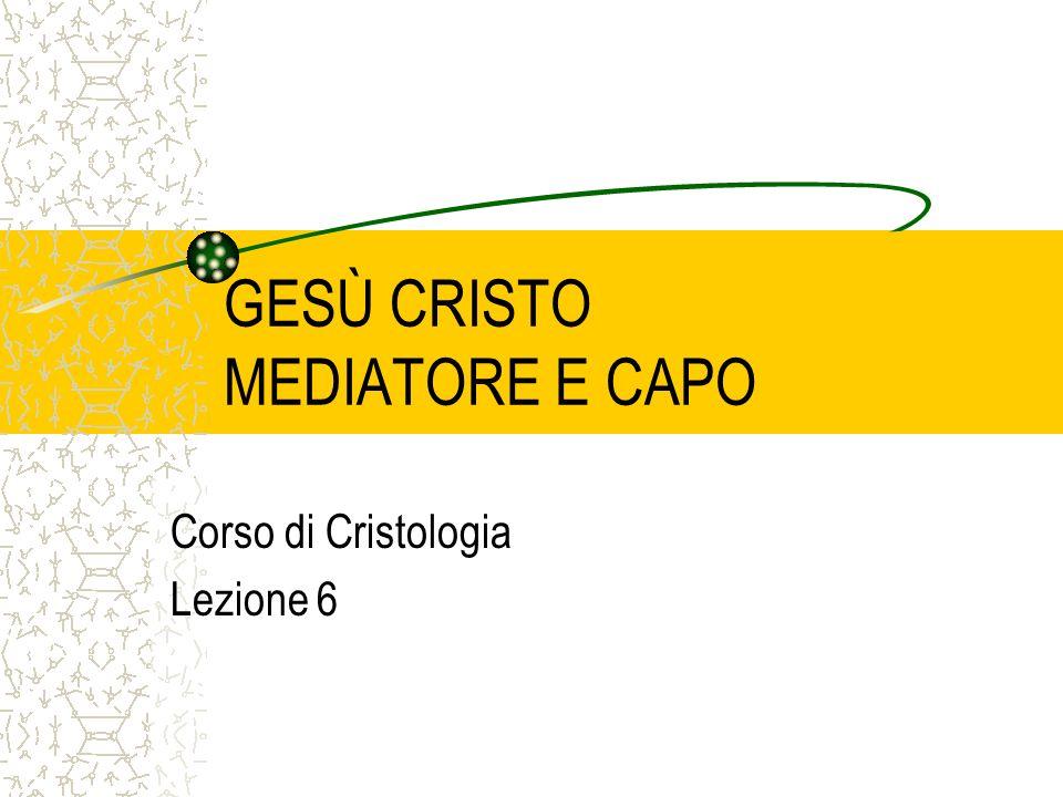 GESÙ CRISTO MEDIATORE E CAPO Corso di Cristologia Lezione 6