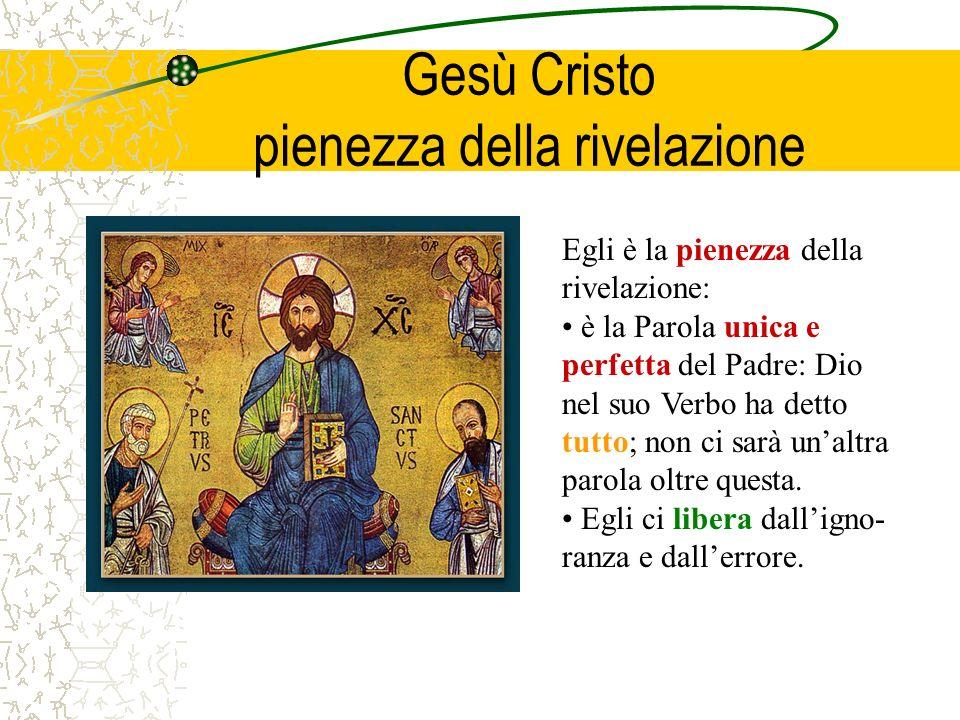 Gesù Cristo pienezza della rivelazione Egli è la pienezza della rivelazione: è la Parola unica e perfetta del Padre: Dio nel suo Verbo ha detto tutto;