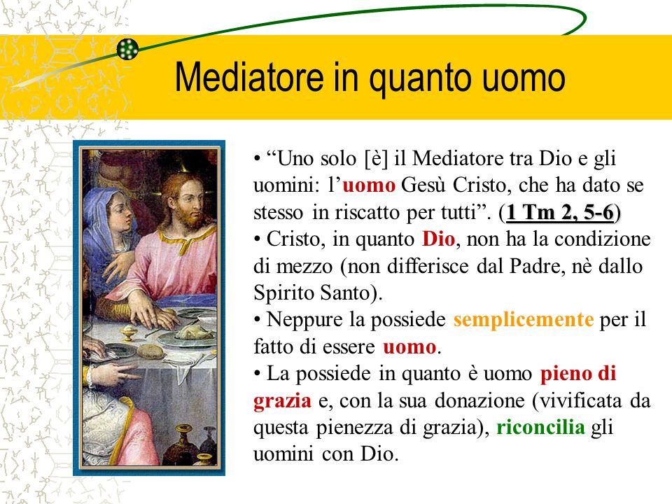 Mediatore in quanto uomo 1 Tm 2, 5-6) Uno solo [è] il Mediatore tra Dio e gli uomini: luomo Gesù Cristo, che ha dato se stesso in riscatto per tutti.