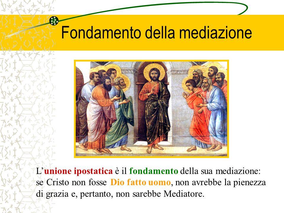 Fondamento della mediazione Lunione ipostatica è il fondamento della sua mediazione: se Cristo non fosse Dio fatto uomo, non avrebbe la pienezza di gr