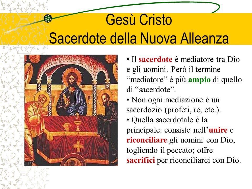 Gesù Cristo Sacerdote della Nuova Alleanza Il sacerdote è mediatore tra Dio e gli uomini. Però il termine mediatore è più ampio di quello di sacerdote