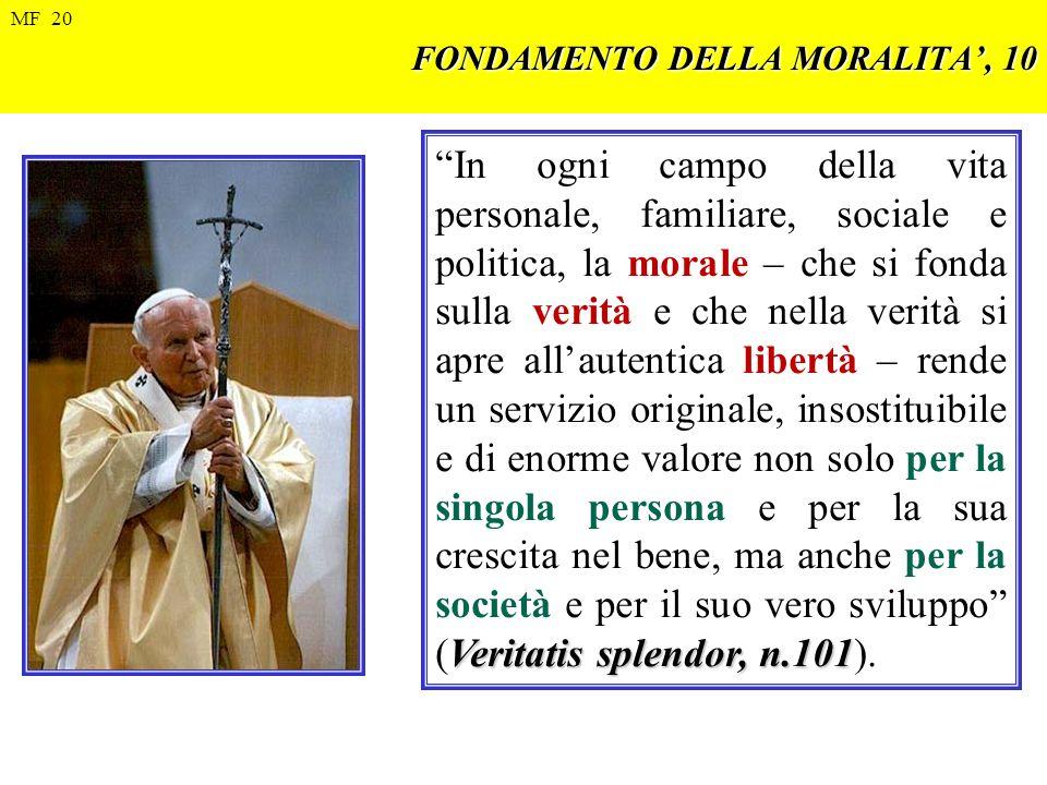 FONDAMENTO DELLA MORALITA, 10 Veritatis splendor, n.101 In ogni campo della vita personale, familiare, sociale e politica, la morale – che si fonda su