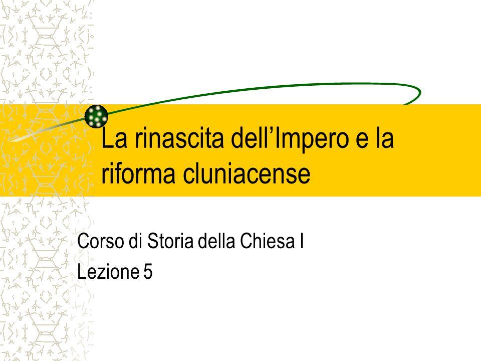 La rinascita dellImpero e la riforma cluniacense Corso di Storia della Chiesa I Lezione 5