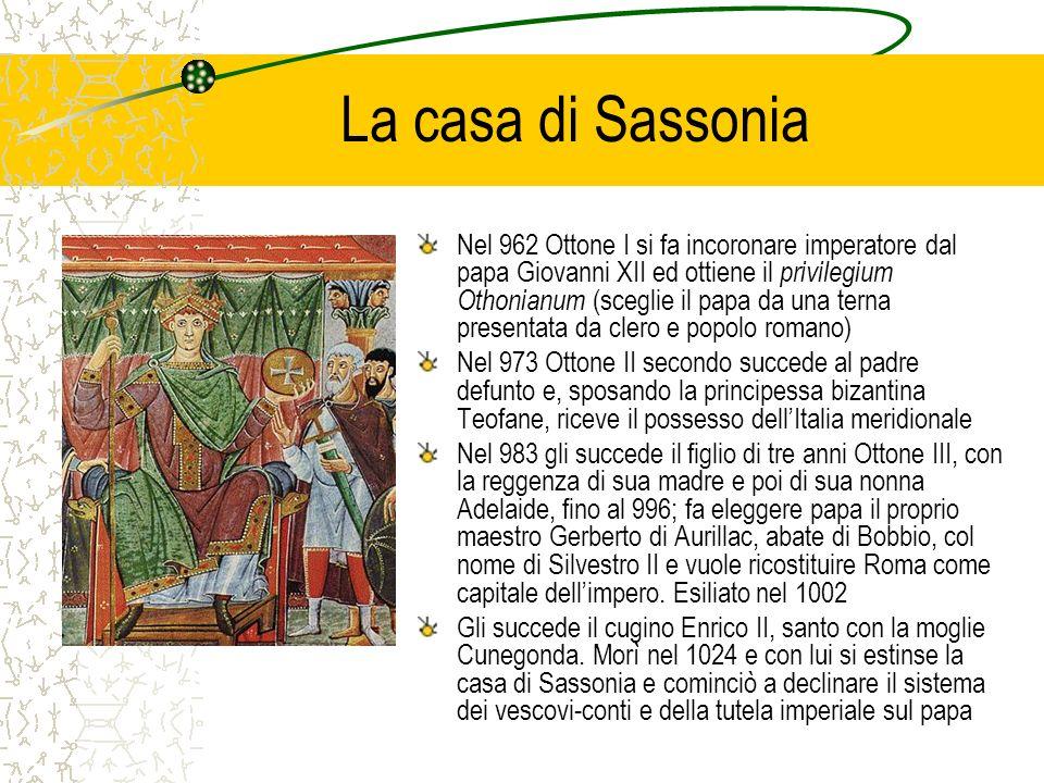 La casa di Sassonia Nel 962 Ottone I si fa incoronare imperatore dal papa Giovanni XII ed ottiene il privilegium Othonianum (sceglie il papa da una terna presentata da clero e popolo romano) Nel 973 Ottone II secondo succede al padre defunto e, sposando la principessa bizantina Teofane, riceve il possesso dellItalia meridionale Nel 983 gli succede il figlio di tre anni Ottone III, con la reggenza di sua madre e poi di sua nonna Adelaide, fino al 996; fa eleggere papa il proprio maestro Gerberto di Aurillac, abate di Bobbio, col nome di Silvestro II e vuole ricostituire Roma come capitale dellimpero.