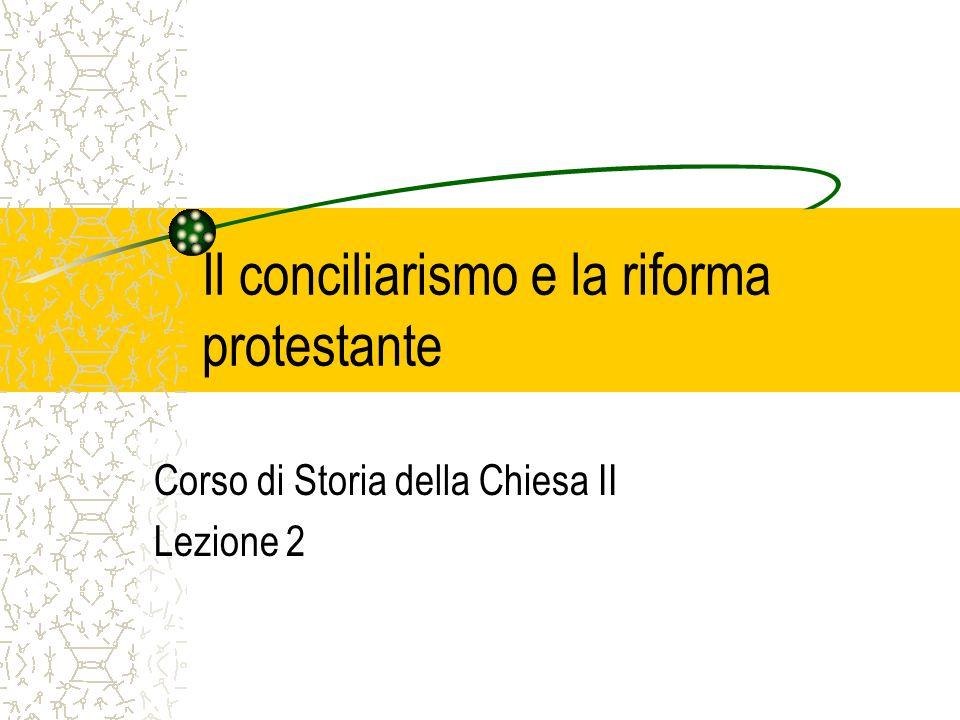 Il conciliarismo e la riforma protestante Corso di Storia della Chiesa II Lezione 2