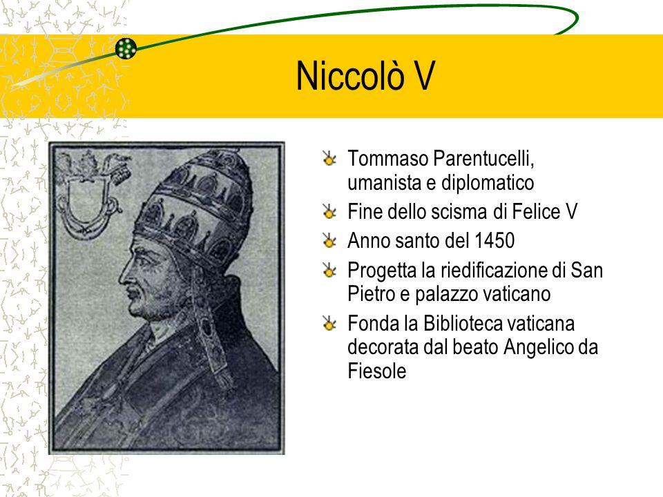 Niccolò V Tommaso Parentucelli, umanista e diplomatico Fine dello scisma di Felice V Anno santo del 1450 Progetta la riedificazione di San Pietro e pa