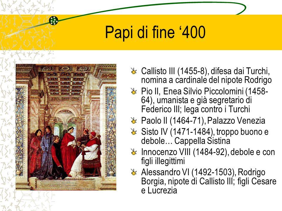 Papi di fine 400 Callisto III (1455-8), difesa dai Turchi, nomina a cardinale del nipote Rodrigo Pio II, Enea Silvio Piccolomini (1458- 64), umanista