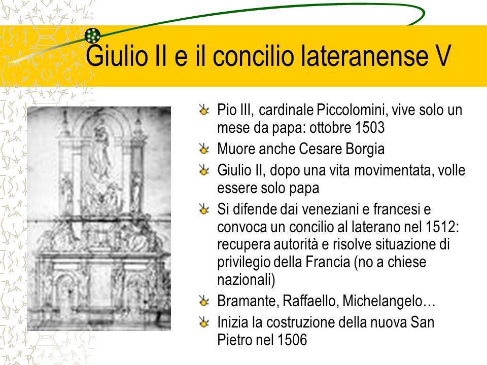 Giulio II e il concilio lateranense V Pio III, cardinale Piccolomini, vive solo un mese da papa: ottobre 1503 Muore anche Cesare Borgia Giulio II, dop