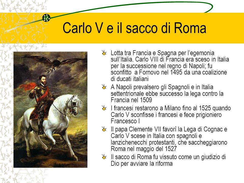 Carlo V e il sacco di Roma Lotta tra Francia e Spagna per legemonia sullItalia. Carlo VIII di Francia era sceso in Italia per la successione nel regno