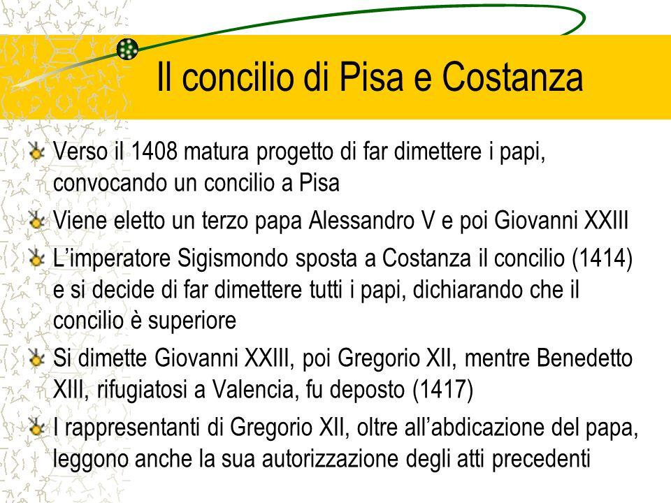 Il concilio di Pisa e Costanza Verso il 1408 matura progetto di far dimettere i papi, convocando un concilio a Pisa Viene eletto un terzo papa Alessan