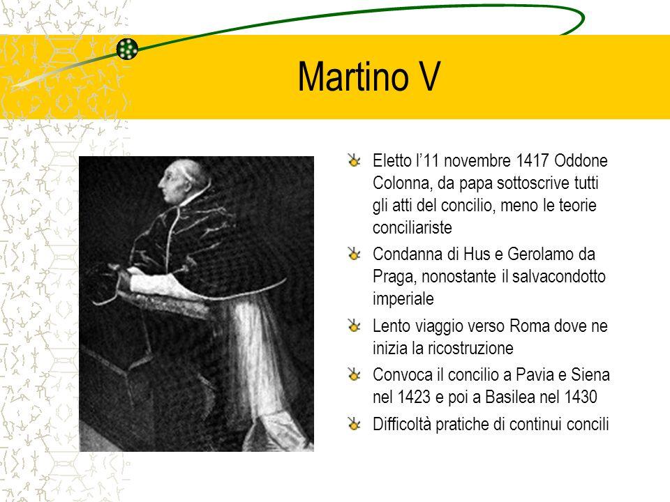 Eugenio IV Il successore di Martino V è un veneziano severo asceta, nipote di Gregorio XII, che conferma la convocazione del concilio a Basilea (1431) Difficoltà con i Colonna, i Visconti e Fortebraccio, sconfitta dei crociati in Boemia contro gli ussiti, fuga da Roma a Firenze (1437) Discussioni inconcludenti… e nel 1437 il concilio viene spostato a Ferrara, dove intendono partecipare anche i Greci Non tutti i padri accettano e rimane un concilio a Basilea che, nel 1440, elegge lultimo antipapa, lex duca di Savoia Amedeo VIII, che prende il nome di Felice V Accordi con Carlo VII di Francia, Alfonso V dAragona e Federico III per recuperare autorità Il papa rientra a Roma poco prima di morire nel 1447