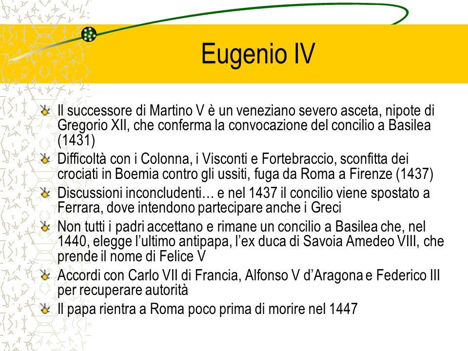 Eugenio IV Il successore di Martino V è un veneziano severo asceta, nipote di Gregorio XII, che conferma la convocazione del concilio a Basilea (1431)