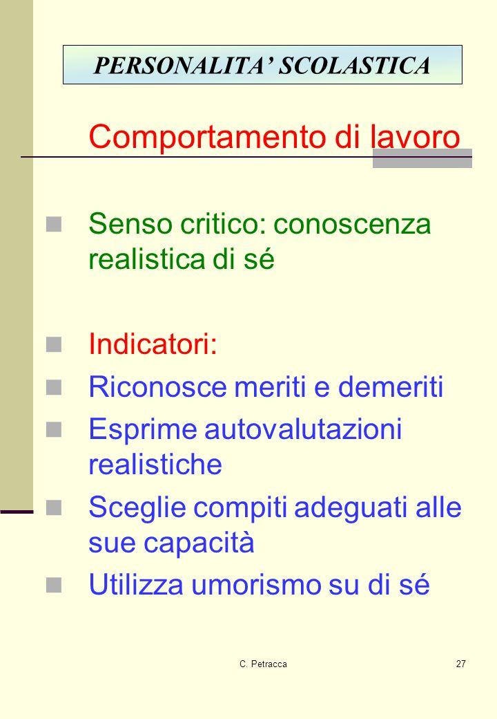 C. Petracca27 Comportamento di lavoro Senso critico: conoscenza realistica di sé Indicatori: Riconosce meriti e demeriti Esprime autovalutazioni reali