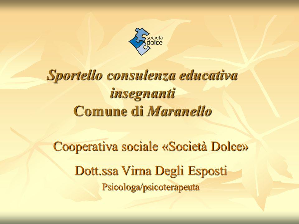 Sportello consulenza educativa insegnanti Comune di Maranello Cooperativa sociale «Società Dolce» Dott.ssa Virna Degli Esposti Psicologa/psicoterapeut