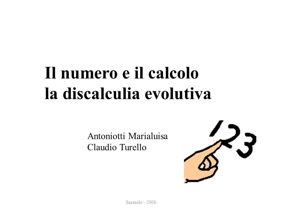 Sassuolo - 2008- Il numero e il calcolo Il numero e il calcolo la discalculia evolutiva la discalculia evolutiva Antoniotti Marialuisa Claudio Turello