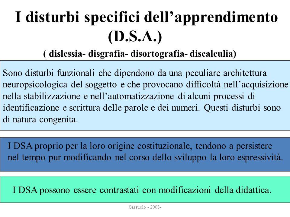 Sassuolo - 2008- I disturbi specifici dellapprendimento (D.S.A.) (D.S.A.) ( dislessia- disgrafia- disortografia- discalculia) Sono disturbi funzionali