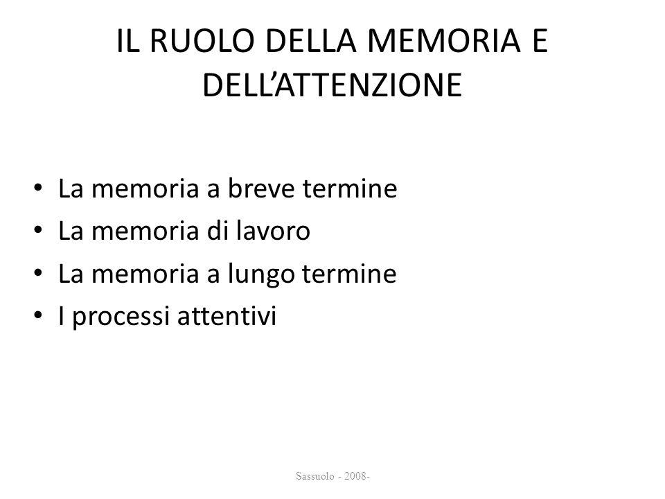 IL RUOLO DELLA MEMORIA E DELLATTENZIONE La memoria a breve termine La memoria di lavoro La memoria a lungo termine I processi attentivi Sassuolo - 200