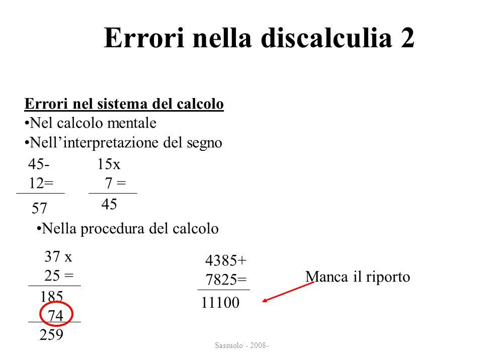 Sassuolo - 2008- Errori nella discalculia 2 Errori nel sistema del calcolo Nel calcolo mentale Nellinterpretazione del segno 45- 12= 57 15x 7 = 45 Nel