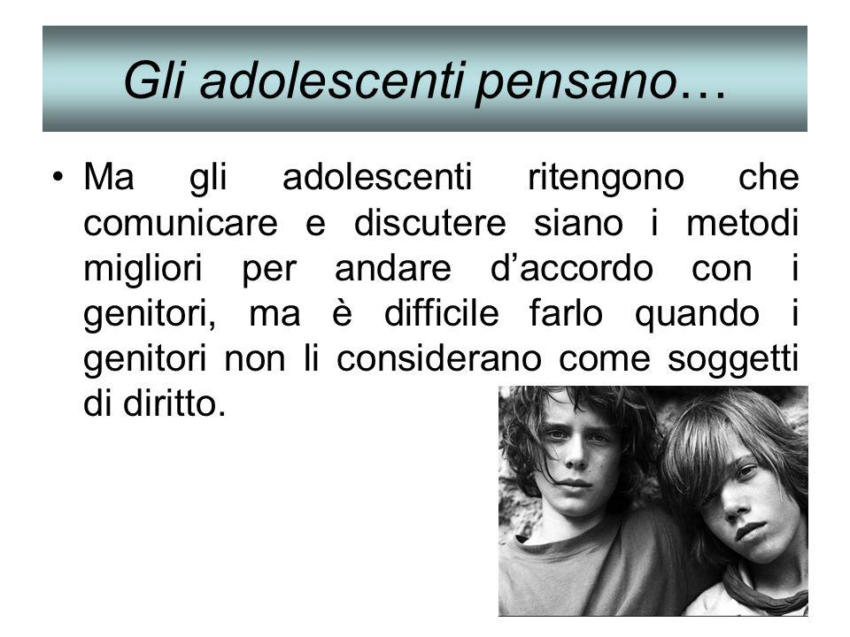 Gli adolescenti pensano… Ma gli adolescenti ritengono che comunicare e discutere siano i metodi migliori per andare daccordo con i genitori, ma è diff