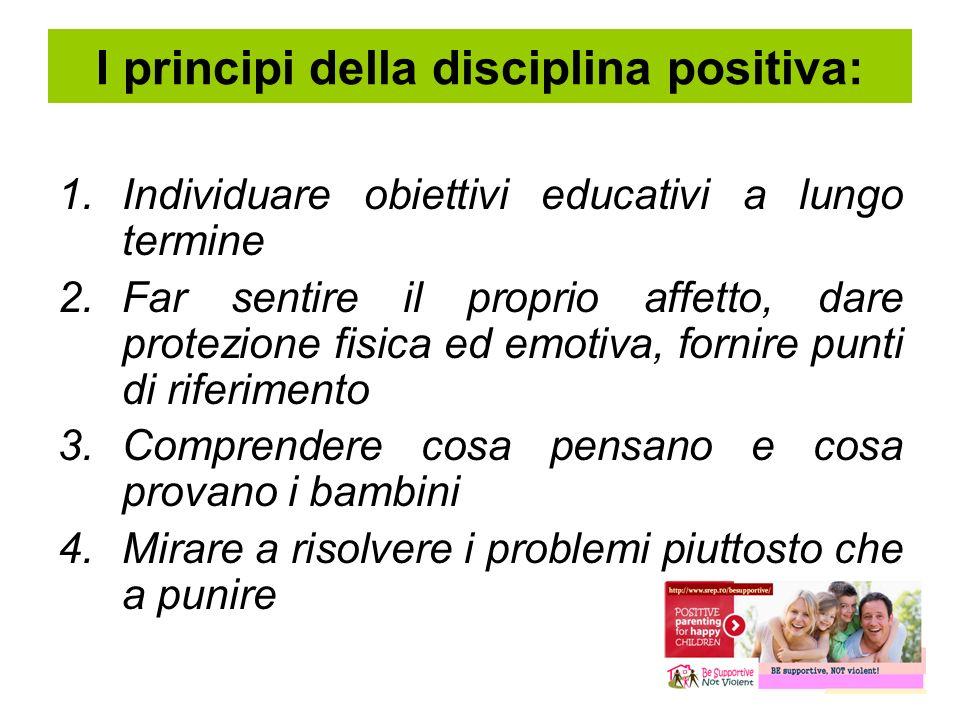 I principi della disciplina positiva: 1.Individuare obiettivi educativi a lungo termine 2.Far sentire il proprio affetto, dare protezione fisica ed em