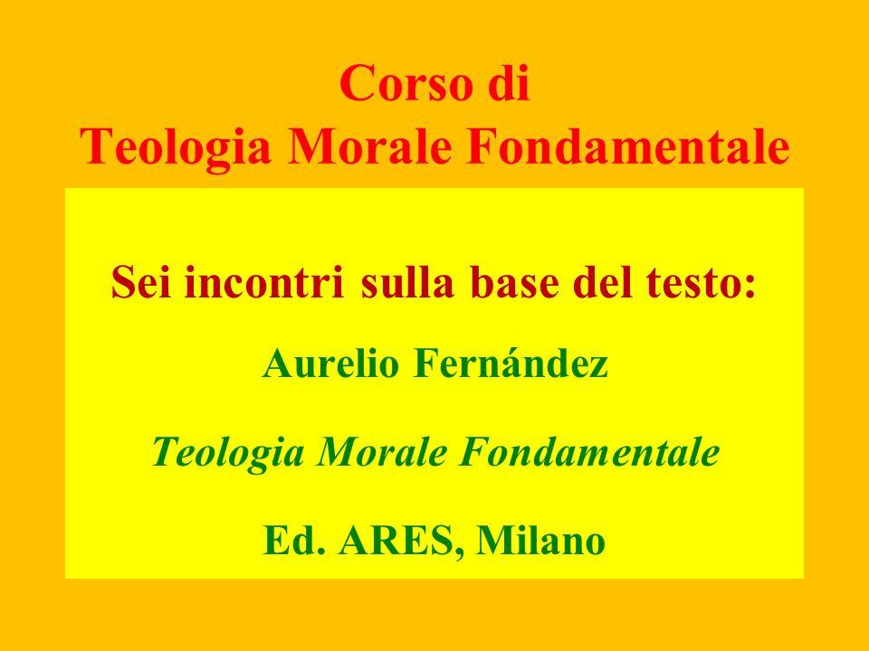 Corso di Teologia Morale Fondamentale Sei incontri sulla base del testo: Aurelio Fernández Teologia Morale Fondamentale Ed. ARES, Milano
