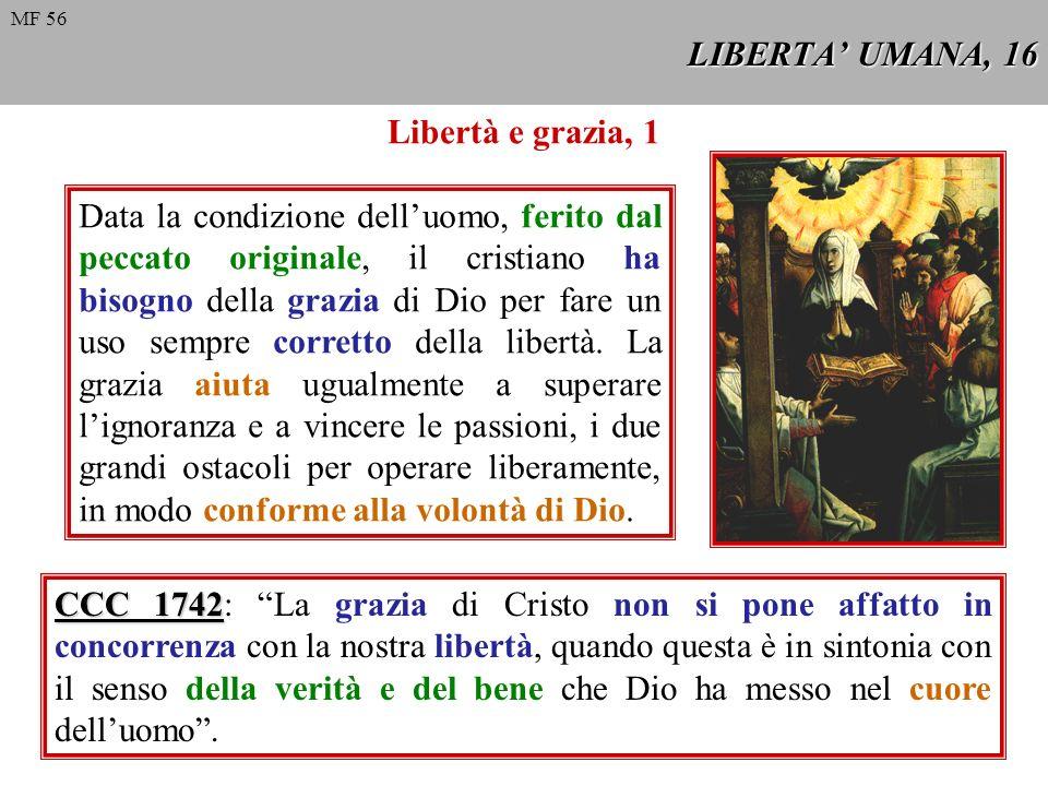 LIBERTA UMANA, 16 Libertà e grazia, 1 Data la condizione delluomo, ferito dal peccato originale, il cristiano ha bisogno della grazia di Dio per fare