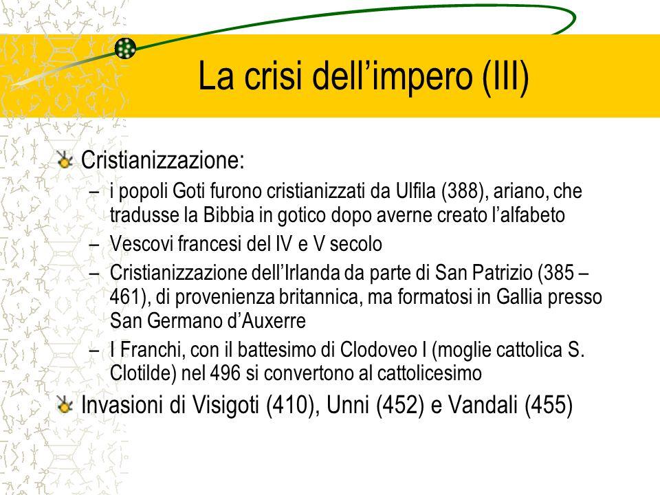 La crisi dellimpero (III) Cristianizzazione: –i popoli Goti furono cristianizzati da Ulfila (388), ariano, che tradusse la Bibbia in gotico dopo avern