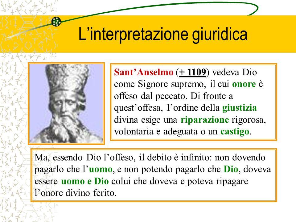 Linterpretazione giuridica + 1109 SantAnselmo (+ 1109) vedeva Dio come Signore supremo, il cui onore è offeso dal peccato. Di fronte a questoffesa, lo