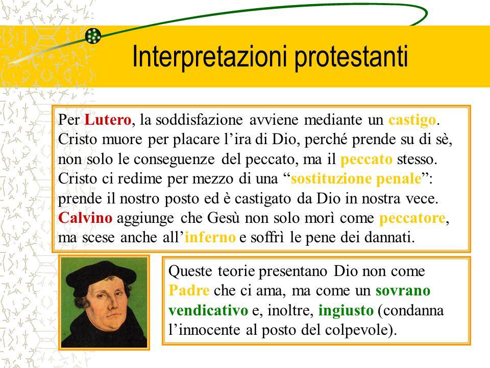 Interpretazioni protestanti Per Lutero, la soddisfazione avviene mediante un castigo. Cristo muore per placare lira di Dio, perché prende su di sè, no
