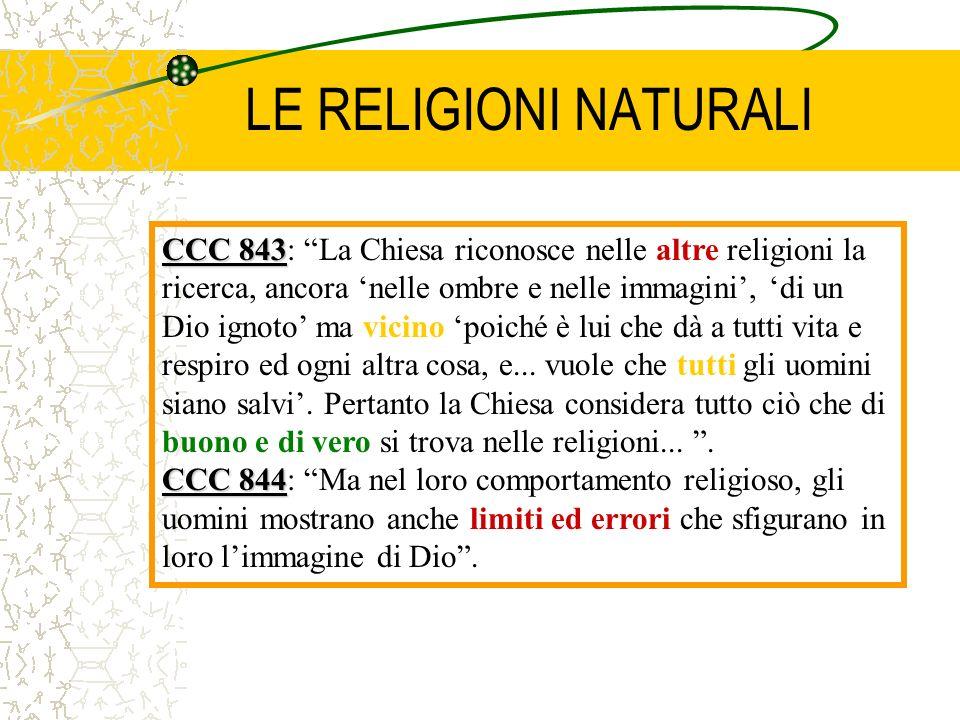 LE RELIGIONI NATURALI CCC 843 CCC 843: La Chiesa riconosce nelle altre religioni la ricerca, ancora nelle ombre e nelle immagini, di un Dio ignoto ma
