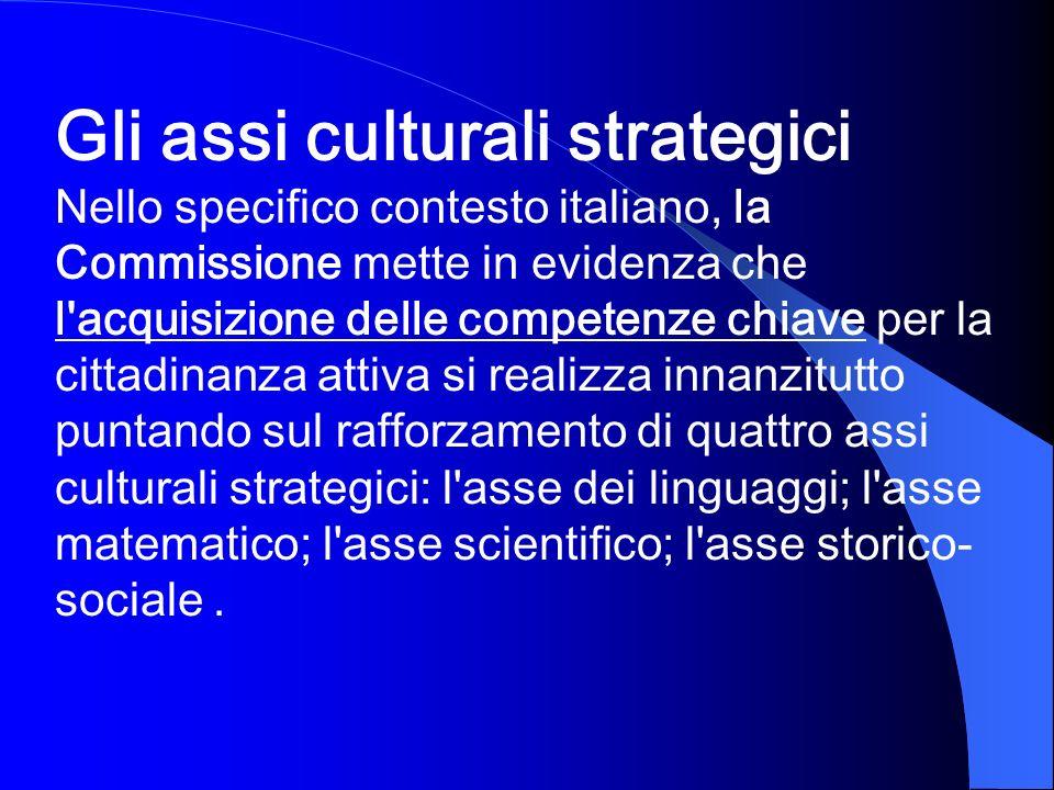 Gli assi culturali strategici Nello specifico contesto italiano, la Commissione mette in evidenza che l'acquisizione delle competenze chiave per la ci