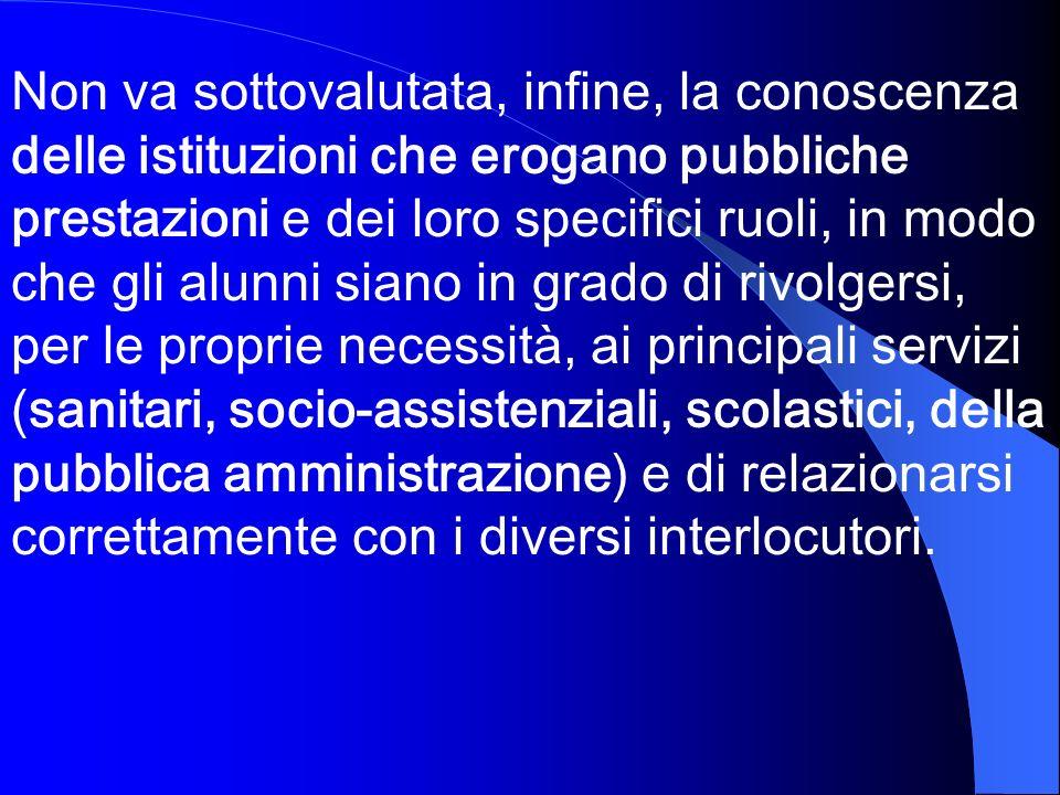 Non va sottovalutata, infine, la conoscenza delle istituzioni che erogano pubbliche prestazioni e dei loro specifici ruoli, in modo che gli alunni sia