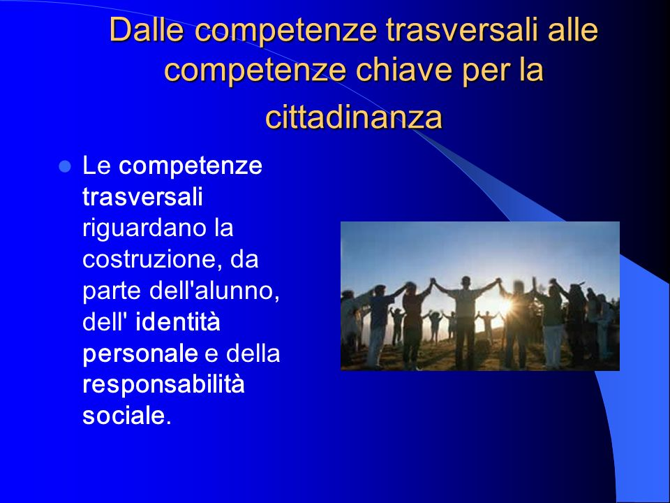 Dalle competenze trasversali alle competenze chiave per la cittadinanza Le competenze trasversali riguardano la costruzione, da parte dell'alunno, del