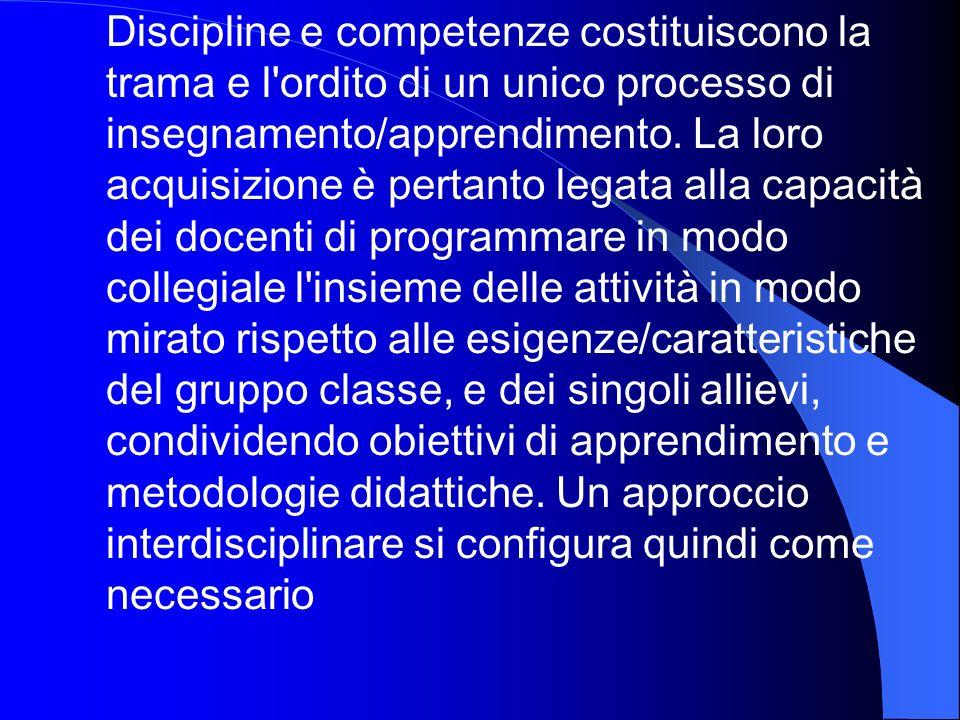 Discipline e competenze costituiscono la trama e l'ordito di un unico processo di insegnamento/apprendimento. La loro acquisizione è pertanto legata a
